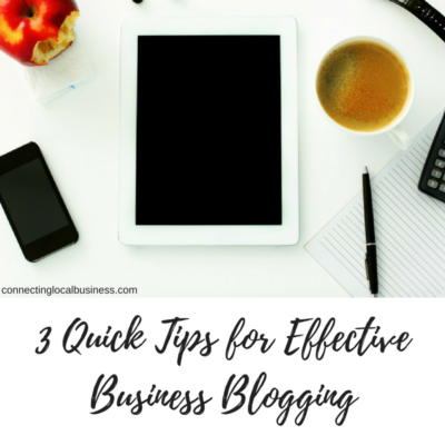 3 Quick Tips for Effective Business Blogging | connectinglocalbusiness.com